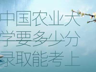 中国农业大学要多少分录取能 中国农业大学录取分数线